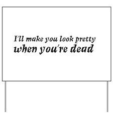 I'll make you look pretty... Yard Sign