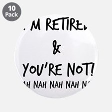 "I'm Retired and You're NOT 3.5"" Button (10 pack)"