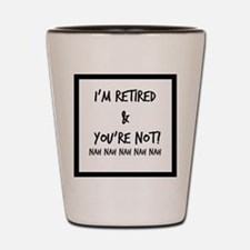 I'm Retired and You're NOT Shot Glass