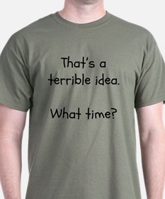 That's a terrible idea. What time? T-Shirt