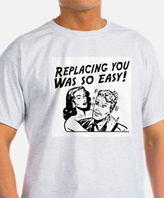 Replacing you was so easy T-Shirt