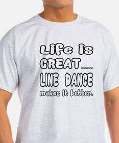 Life is great.... Line dance makes i T-Shirt