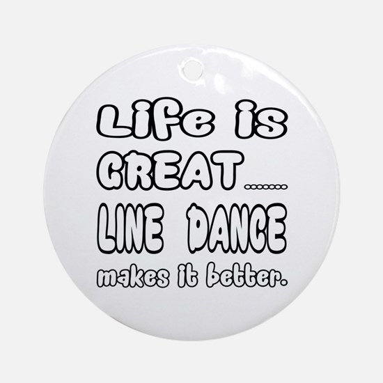 Life is great.... Line dance makes Round Ornament
