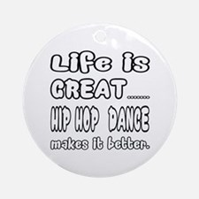 Life is great.... Hip Hop dance mak Round Ornament