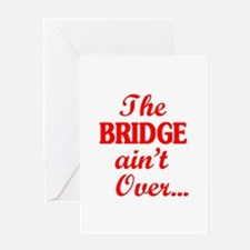 The BRIDGE ain't Over... Greeting Cards