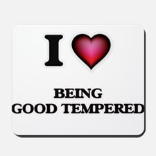 I Love Being Good Tempered Mousepad