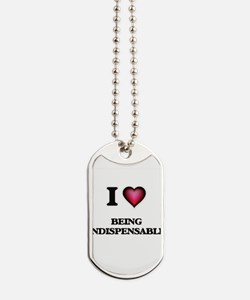 I Love Being Indispensable Dog Tags