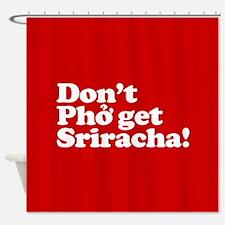 Dont Pho get Sriracha! Shower Curtain