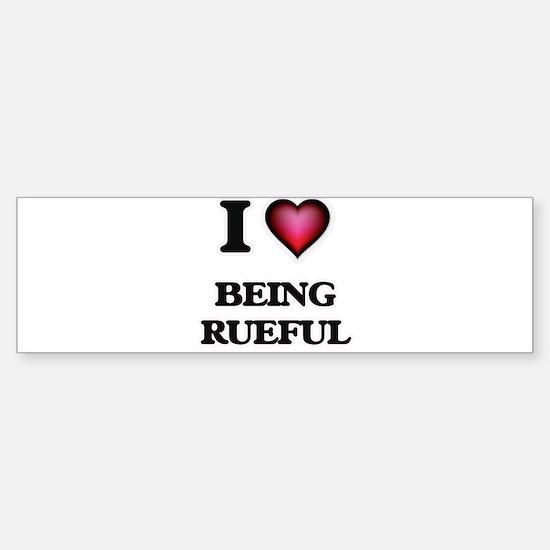 I Love Being Rueful Bumper Bumper Bumper Sticker