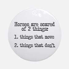 Horses are scared of 2 things Ornament (Round)