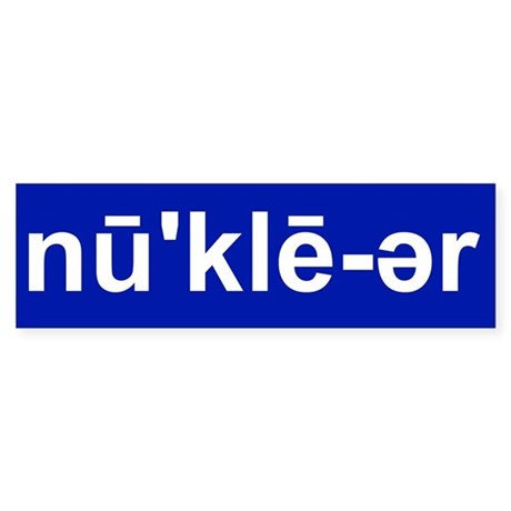 NUCLEAR PRONUNCIATION GUIDE Bumper Sticker