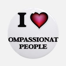I love Compassionate People Round Ornament