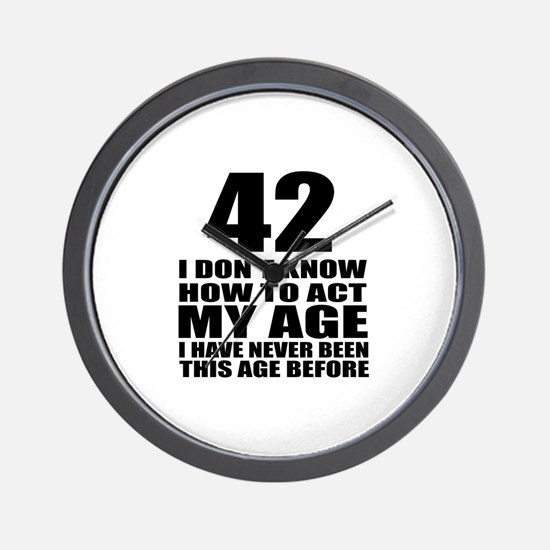 42 I Do Not Know How To Act My Age Birt Wall Clock