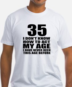 35 I Do Not Know How To Act My Age Shirt