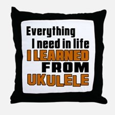 I Need In Life I Learned From Ukulele Throw Pillow