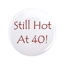 "Still Hot At 40! 3.5"" Button"