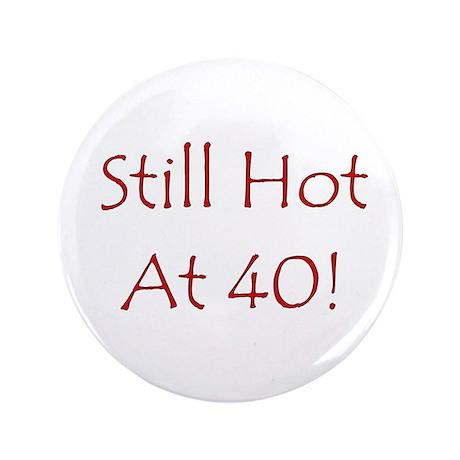 """Still Hot At 40! 3.5"""" Button"""
