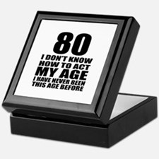 80 I Don Not Know How To Act My Age Keepsake Box