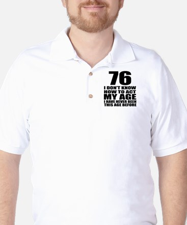 76 I Don Not Know How To Act My Age Golf Shirt