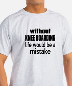 Without Knee Boarding Life Would Be T-Shirt