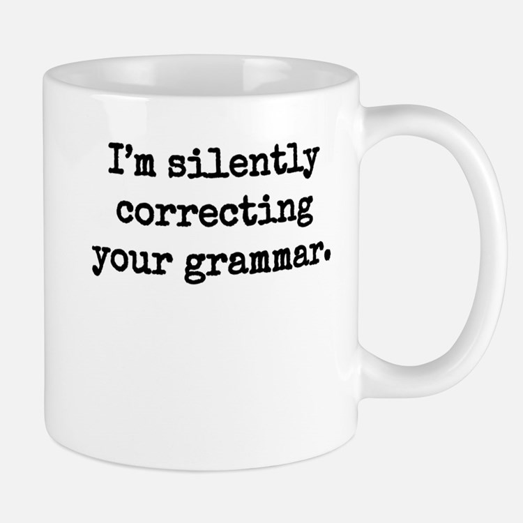 I'm silently correcting your grammar. Mugs