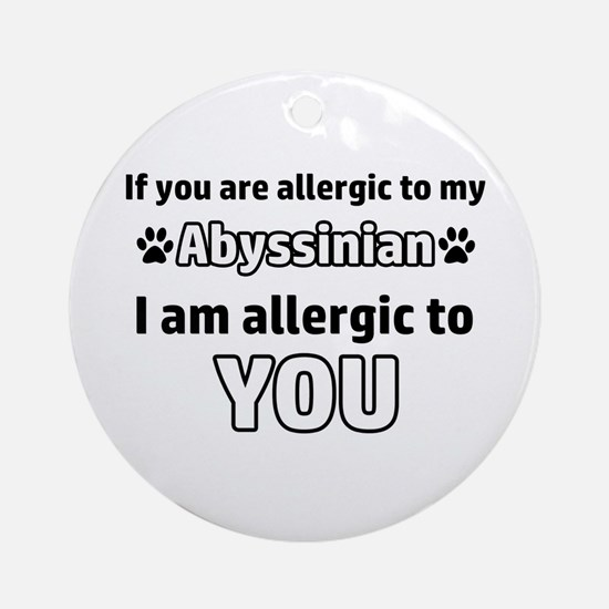 Allergic To My abyssinian shorthair Round Ornament