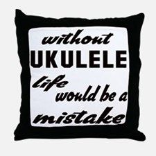 Without Ukulele life would be a mista Throw Pillow
