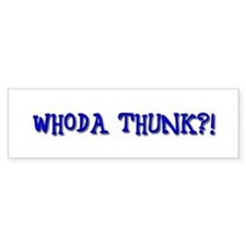 Whoda Thunk?! Bumper Bumper Sticker