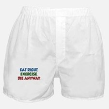 Eat Right Exercise Die Anyway Boxer Shorts