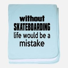 Without Skateboarding Life Would Be A baby blanket