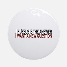 If Jesus is the answer Ornament (Round)