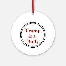 Trump is a big bully... Round Ornament