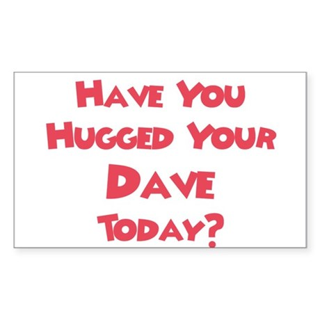 Have You Hugged Your Dave? Rectangle Sticker