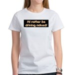 I'd rather be driving naked. Women's T-Shirt