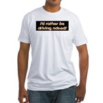 I'd rather be driving naked. Fitted T-Shirt