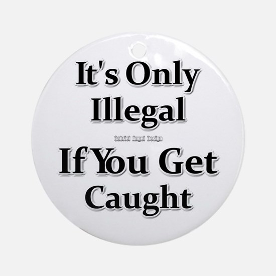 It's Only Illegal ... Ornament (Round)