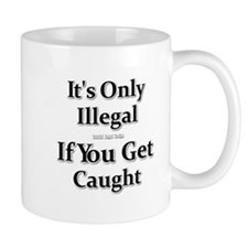 It's Only Illegal If You Get Caught Mug