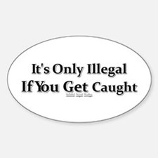 It's Only Illegal If You Get Caught Oval Decal