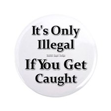 """It's Only Illegal If You Get Caught 3.5"""" Button"""