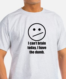 I cant brain today, I have the dumb T-Shirt