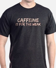 Caffeine Is For The Weak T-Shirt