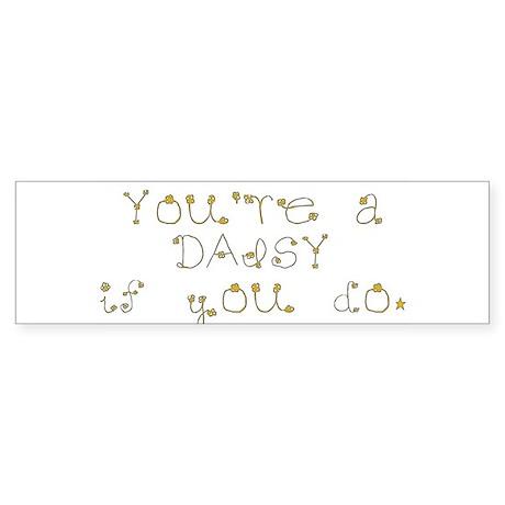 You're a daisy if you do. Bumper Sticker