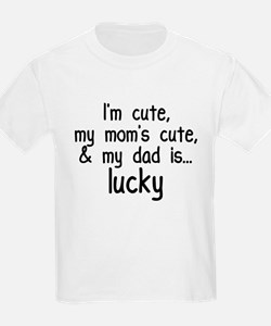 I'm Cute, Mom's Cute, & Dad is Lucky! T-Shirt