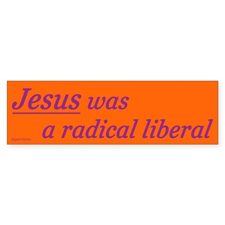 Jesus was a radical liberal bumper sticker - orng