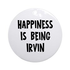 Happiness is being Irvin Ornament (Round)
