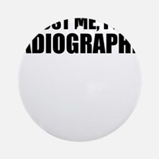 Trust Me, I'm A Radiographer Round Ornament