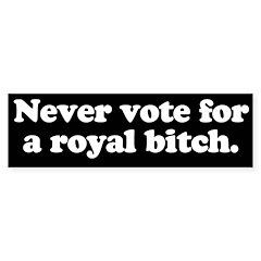 Never vote for a royal bitch Bumper Bumper Sticker