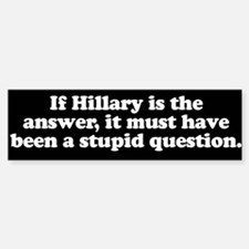 If Hillary is the answer ... Bumper Bumper Bumper Sticker