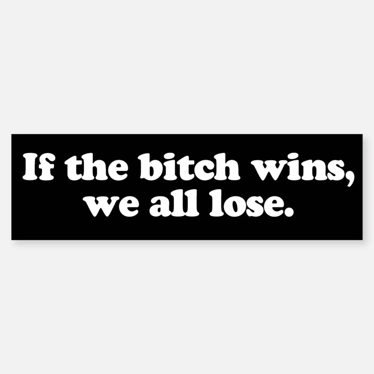 If the bitch wins, we all lose Bumper Bumper Bumper Sticker