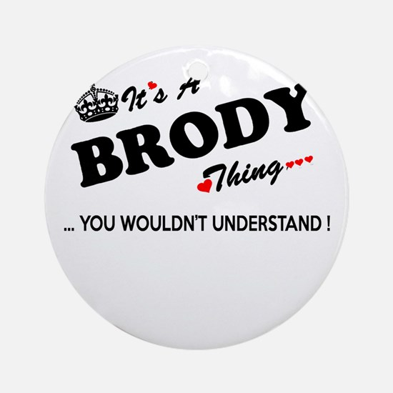 BRODY thing, you wouldn't understan Round Ornament